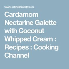 Cardamom Nectarine Galette with Coconut Whipped Cream : Recipes : Cooking Channel