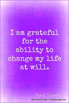 I am grateful for the ability to change my life at will