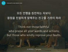 #오늘의명언, 2015.10.13, #휴명언 #명언 #친구 #소크라테스명언 #우정 #우정명언 #친구명언 #소크라테스 모든 언행을 칭찬하는 자보다 결점을 친절하게 말해주는 친구를 가까이 하라. Think not those faithful who praise all your words and actions; but those who kindly reprove your faults. - 소크라테스 / Socrates 다른 명언을 더 구경하시려면 ▶주제 / 인물별, 명언감상 등 더 많은 명언 구경하기 http://thoughts.hue-memo.kr/thought-of-the-day ▶이미지 명언 만들기  http://thoughts.hue-memo.kr/thougths_image ▶퀴즈로 읽는 명언 > 명언 퀴즈 http://thoughts.hue-memo.kr/quiz-today