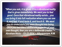 When you ask, it is given. It is a vibrating reality which is given immediately. We want you to feel good. Once that vibrational reality exists... you can bring it into full realization where you can see it, and feel it, and taste it, and touch it. We want you to understand you were thought into being. Once you become a deliberate projector of your own thought, then you are a deliberate creator. *Abraham-Hicks Quotes (AHQ2265) #thought #creator #estherhicks #workshop