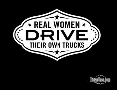 "Damn straight. Image of ""Real Women Drive Their Own trucks"" Ladies T Shirt"