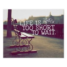 """""""Life is too short to wait."""""""