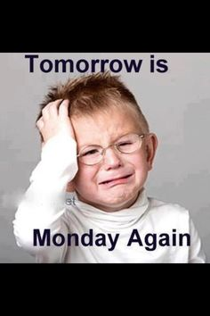 Ha ha, when the weekend is over and Sunday comes.