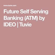Future Self Serving Banking (ATM) by IDEO | Tuvie