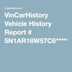 VinCarHistory Vehicle History Report # 5N1AR18W57C6***** https://vincarhistory.com/sample/nissan