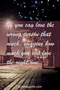 #love #quotes more on purehappylife.com - If you can love the wrong person that much, imagine how..