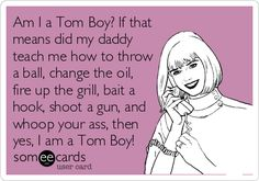 Am I a Tom Boy? If that means did my daddy teach me how to throw a ball, change the oil, fire up the grill, bait a hook, shoot a gun, and whoop your ass, then yes, I am a Tom Boy!