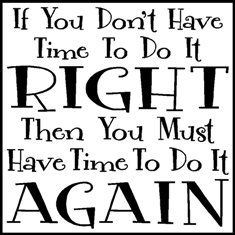 If you don't have time to do it RIGHT then you better make time to do it AGAIN. Classroom Signs, Classroom Quotes, Classroom Posters, Classroom Ideas, Great Quotes, Me Quotes, Inspirational Quotes, Motivational Quotes, Teaching Quotes