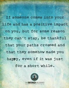 If Someone Comes Into Your Life And Has A Positive Impact On You, But For  Some Reason They Canu0027t Stay, Be Thankful That Your Paths Crossed And That  They ...