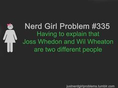 Nerd Girl Problem 335 - Having To Explain That Joss Whedon And Wil Wheaton Are Two Different People.