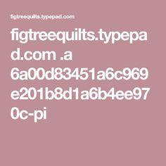 figtreequilts.typepad.com .a 6a00d83451a6c969e201b8d1a6b4ee970c-pi