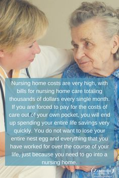 Nursing home costs are very high, with bills for nursing home care totaling thousands of dollars every single month. If you are forced to pay for the costs of care out of your own pocket, you will end up spending your entire life savings very quickly. You do not want to lose your entire nest egg and everything that you have worked for over the course of your life, just because you need to go into a nursing home.