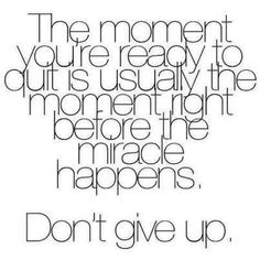 The moment you're ready to quit is usually the moment right before the miracle happens. Don't give up.