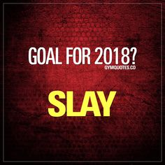 Goal for 2018? SLAY.  The most important goal for 2018, is without a doubt to SLAY!  Make those gains, become stronger, faster, more fit and overall better. Be successful at what you're doing. Don't stop the journey you are on. Dream bigger. Work harder. Give it all you've got and improve! SLAY in 2018! - Smash that like button, save this pin and follow us IF YOU ARE READY TO SLAY in 2018!  #slay #2018 #2018goals #gymgoals #gymlife
