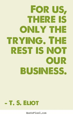 there is only the trying the rest is not our business - t.s. eliot