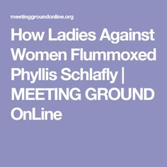 How Ladies Against Women Flummoxed Phyllis Schlafly   MEETING GROUND OnLine
