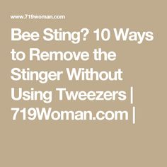 Bee Sting? 10 Ways to Remove the Stinger Without Using Tweezers | 719Woman.com |