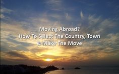 Moving Abroad? How To Select The Country, Town & Make The Move