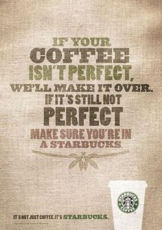 Brand: Starbucks. The Communication Objective is to maintain the brand image that Starbucks coffee is of good quality and is made perfect for each customer. The headline is: If your coffee isn't perfect, we'll make it over.  If it's still not perfect make sure you're in a Starbucks.  The Illustration is just text with an image of a Starbucks cup on the bottom.  It lets the viewer focus on the message and the last thing they see is a cup of Starbucks coffee.