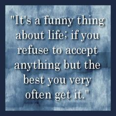 """""""It's a funny thing about life; if you refuse to accept anything but the best you very often get it."""""""