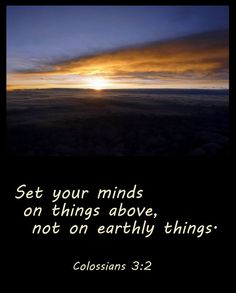 Set your minds on things above, not on earthly things.Colossians 3:2 - Google Search