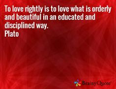 To love rightly is to love what is orderly and beautiful in an educated and disciplined way. Plato