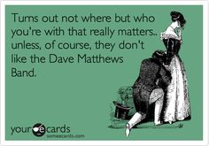 Funny Music Ecard: Turns out not where but who you're with that really matters.. unless, of course, they don't like the Dave Matthews Band.