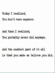 Today I realized, you don't care anymore. And then I realized, you probably never did anyways. And the saddest part of it all is that you made me believe you did.