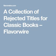 A Collection of Rejected Titles for Classic Books – Flavorwire