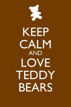 Keep Calm and Love Teddy Bears! (Just for Sienna) repost this with the hashtag #theteddybearsquadarethebest
