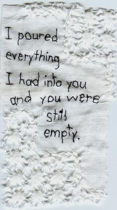 """I poured everything I had into you and you were still empty."""