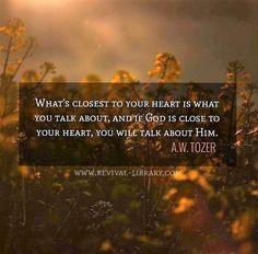 A W Tozer: if God is close to your heart, you will talk about Him.