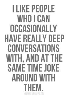Have deep conversations, but have a sense of humor about life as well. I totally agree. #Quote #Life #Friendship