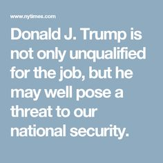 Donald J. Trump is not only unqualified for the job, but he may well pose a threat to our national security.