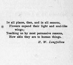 In all places, then.. and in all seasons, ..flowers expand their light and soul-like wings; teaching us by most persuasive reasons, how akin they are to human things. ~ H.W.Longfellow