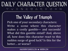 ★ Daily Character Question ★The Valley of TriumphPick one of your secondary characters:Write a scene where this character makes a costly gamble— and succeeds! What did this gamble entail? And, above all, how does this character react to this sudden surge of good luck? Is this for the better… or worse?Any work you create based off this prompt belongs to you, no sourcing is necessary though it would be really appreciated! And don't forget to tag maxkirin (or tweet @MistreKirin), so that I can…