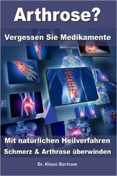 Arthrose? - Vergessen Sie Medikamente - Mit natürlichen Heilverfahren Schmerz und Arthrose überwinden: Amazon.de: Dr. Klaus Bertram: Bücher