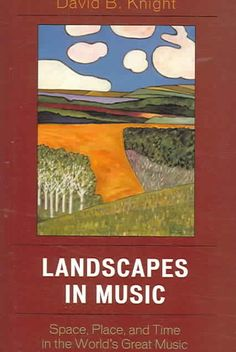 Landscapes in Music: Space, Place, And Time in the World's Great Music