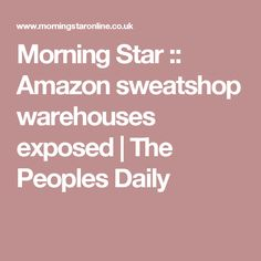 Morning Star :: Amazon sweatshop warehouses exposed | The Peoples Daily