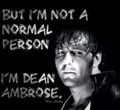 I'm not A normal person, I'm Dean Ambrose.