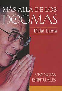 Más allá de los dogmas de Dalai Lama editado por Sirio.Este libro recoge una serie de conferencias y sus correspondientes debates, impartidos en Francia por Su Santidad el Dalai Lama durante el otoño de 1993. Trascendiendo la tradiciónbudista, sus palabras conciernen tanto a los interesados en la evolución espiritual como a todos los que desean mejorar el mundo en que vivimos.