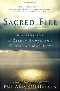 Sacred Fire: A Vision for a Deeper Human and Christian Maturity: Ronald Rolheiser: 9780804139144: Amazon.com: Books
