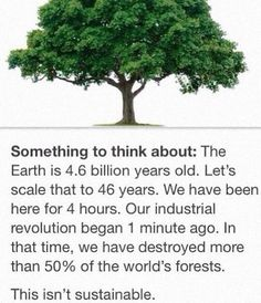 Something to think about: The Earth is billion years old. Let's scale that to 46 years. We have been here for 4 hours. our industrial revolution began 1 minute ago. In that time, we have destroyed more than of the world's forests. This isn't sustainable. Save Our Earth, Save The Planet, Pray For Venezuela, Be Natural, Natural Life, Natural Beauty, Industrial Revolution, Faith In Humanity, Satire