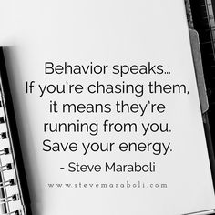 Behavior speaks... if you're chasing them, it means they're running from you. Save your energy. - Steve Maraboli