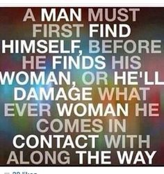 A man must first find himself, before he finds his woman, or he'll damage what ever woman he comes in contact with along the way. (also for a woman to a man too) True Quotes, Great Quotes, Quotes To Live By, Funny Quotes, Inspirational Quotes, Meaningful Quotes, Motivational, Wall Quotes, Quotable Quotes