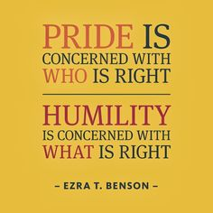 Pride is Concerned with Who is Right,while Humility is Concerned with What is Right ~ Ezra T. Benson #inspirational #quote