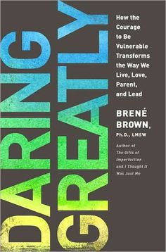 Daring Greatly: How the Courage to Be Vulnerable Transforms the Way We Live, Love, Parent, and Lead #DrBreneBrown #ReadingList