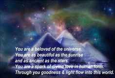 You are a beloved of the universe. You are as beautiful as the sunrise and as ancient as the stars. You are a spark of divine love in human form. Through you goodness & light flow into this world. Uplifting Quotes, Inspirational Quotes, Metaphysical Quotes, Clairvoyant Readings, Spiritual Advisor, We Are All One, A Course In Miracles, Trials And Tribulations, Self Compassion