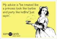 My advice is 'be treated like a princess look like barbie and party like ke$ha'.Just sayin'.
