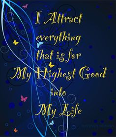 """""""I attract everything that is for my highest good into my life"""""""